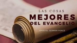 Lee más sobre el artículo Las Mejores Cosas Del Evangelio – Ap. German Ponce