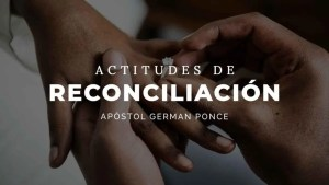Lee más sobre el artículo Actitudes de Reconciliación – Apóstol German Ponce