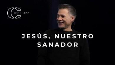 Photo of Jesús, nuestro sanador – Pastor Cash Luna