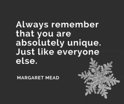 Always remember that you are absolutely unique. Just like everyone else. American Anthropologist, Margaret Mead