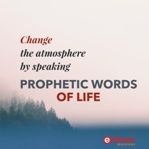 Change the atmosphere by speaking prophetic words of life