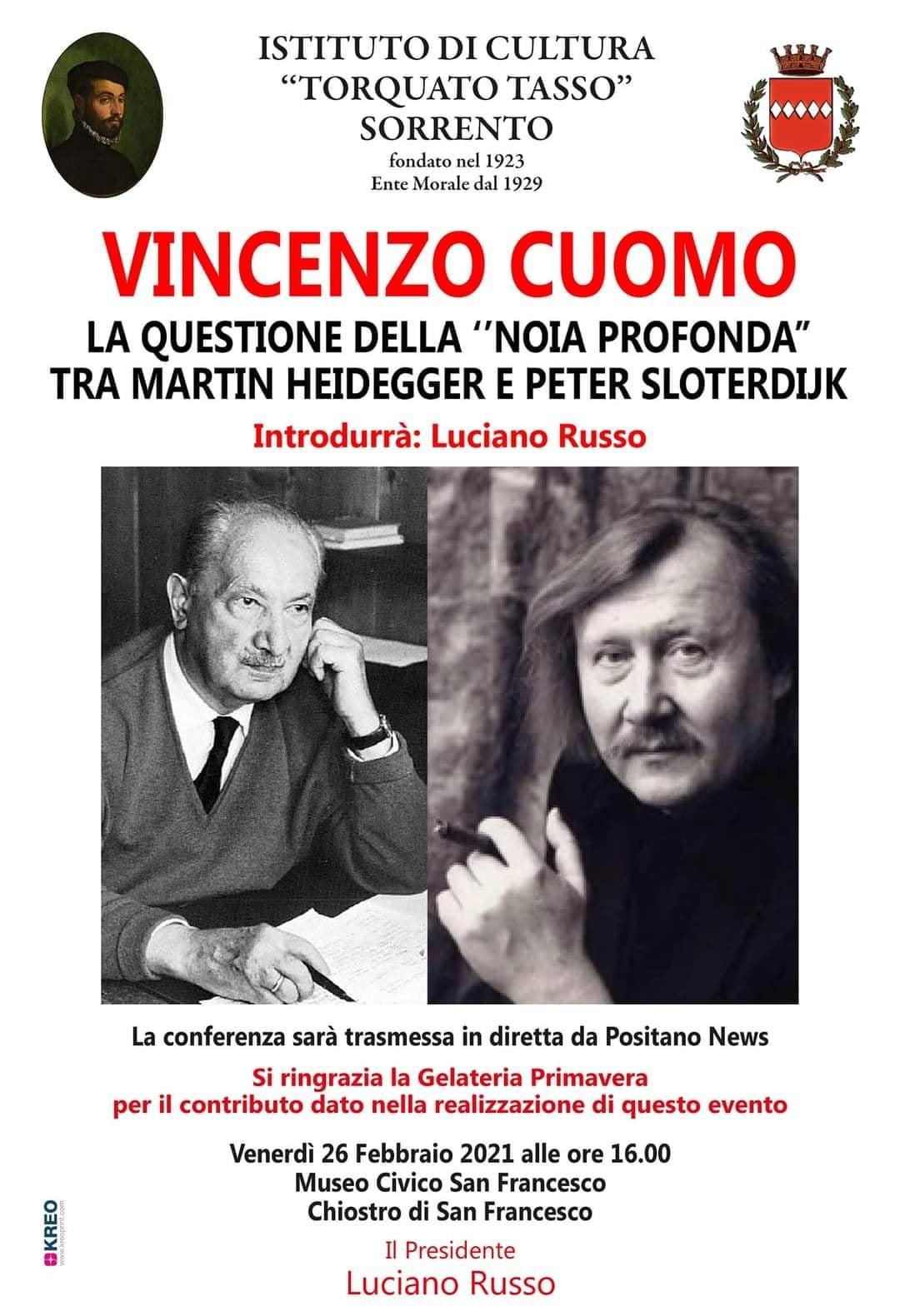 """May be an image of 3 people and text that says 'WU ISTITUTO DI CULTURA """"TORQUATO TASSO"""" SORRENTO fondato nel 1923 Ente Morale dal 1929 VINCENZO CUOMO LA QUESTIONE DELLA """"ΝΟΙΑ PROFONDA"""" TRA MARTIN HEIDEGGER E PETER SLOTERDIJK Introdurrà: Luciano Russo La conferenza sarà trasmessa in diretta da Positano News Si ringrazia la Gelateria Primavera per il contributo dato nella realizzazione di questo evento Venerdì 26 Febbraio 2021 alle ore 16.00 Museo Civico San Francesco Chiostro di San Francesco Presidente Luciano Russo'"""
