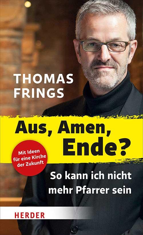 Thomas Frings: Aus, Amen, Ende?: So kann ich nicht mehr Pfarrer sein