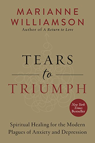 Marianne Williamson: Tears to Triumph. Spiritual Healing for the Modern Plagues of Anxiety and Depression