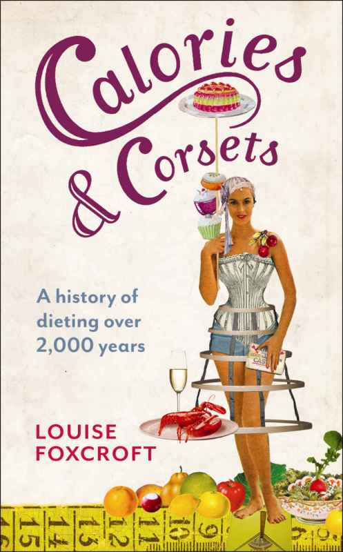 Louise Foxcroft: Calories and Corsets. A history of dieting over 2000 years