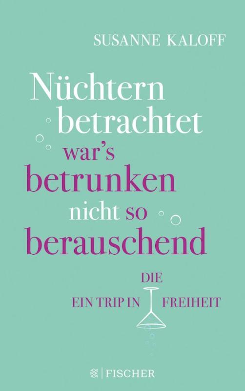 Susanne Kaloff: Nüchtern betrachtet war's betrunken nicht so berauschend. Ein Trip in die Freiheit