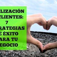 Fidelización de clientes: 7 estrategias de éxito para tu negocio