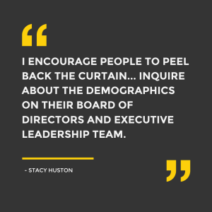 """I encourage people to peel back the curtain... inquire about the demographics on their board of directors and executive leadership team."" - Stacy Huston, SixDegrees"