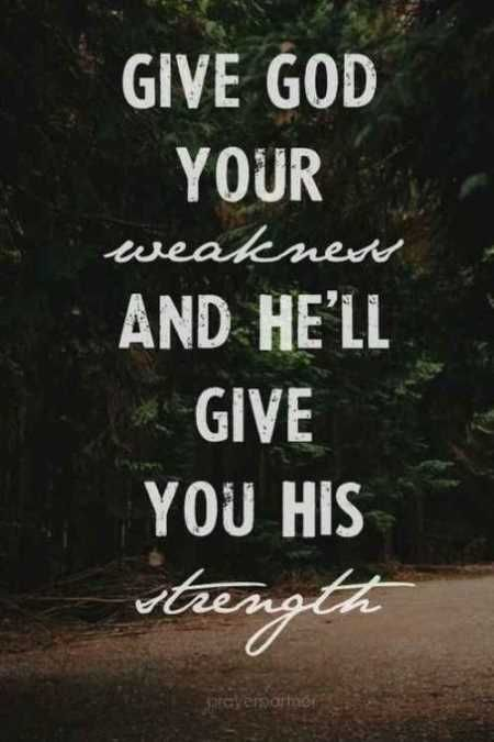 Give God your weakness and he'll give you his strength.
