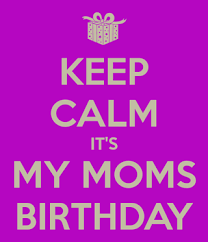 keep calm its my moms birthday meme