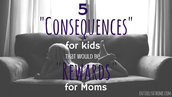 "5 ""Consequences"" for kids, that would be ""Rewards"" for Moms"