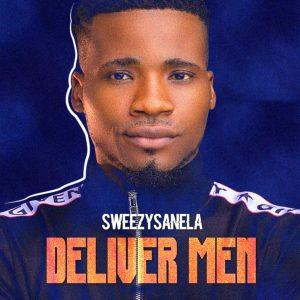 Download Music Mp3:- Sweezysanela – Deliver Men