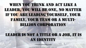 When you think and act like a leader, you will be one, no matter if you are leading yourself, your family, your team or a multi-billion corporation Leader is not a title or a job, it is an identity.