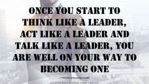 Once you start to think like a leader, act like a leader and talk like a leader, you are well on your way to becoming one.