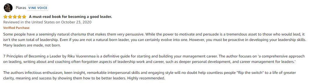 """5.0 out of 5 stars A must-read book for becoming a good leader. Some people have a seemingly natural charisma that makes them very persuasive. While the power to motivate and persuade is a tremendous asset to those who would lead, it isn't the sum total of leadership. Even if you are not a natural born leader, you can certainly evolve into one. However, you must be proactive in developing your leadership skills. Many leaders are made, not born. 7 Principles of Becoming a Leader by Riku Vuorenmaa is a definitive guide for starting and building your management career. The author focuses on 'a comprehensive approach on leading, writing about and coaching often forgotten aspects of leadership work and career, such as deeper personal development, and career management for leaders.' The authors infectious enthusiasm, keen insight, remarkable interpersonal skills and engaging style will no doubt help countless people """"flip the switch"""" to a life of greater clarity, meaning and success by showing them how to be better leaders. Highly recommended."""