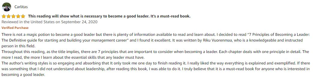 """5.0 out of 5 stars This reading will show what is necessary to become a good leader. It's a must-read book. There is not a magic potion to become a good leader but there is plenty of information available to read and learn about. I decided to read """"7 Principles of Becoming a Leader: The Definitive guide for starting and building your management career"""" and I found it excellent. It was written by Riku Vuorenmaa, who is a knowledgeable and instructed person in this field. Throughout this reading, as the title implies, there are 7 principles that are important to consider when becoming a leader. Each chapter deals with one principle in detail. The more I read, the more I learn about the essential skills that any leader must have. The author's writing styles is so engaging and absorbing that It only took me one day to finish reading it. I really liked the way everything is explained and exemplified. If there was something that I did not understand about leadership, after reading this book, I was able to do it. I truly believe that it is a must-read book for anyone who is interested in becoming a good leader."""