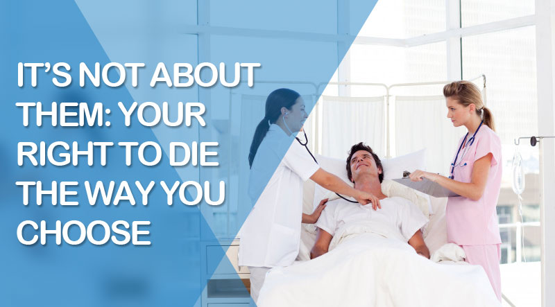 It's Not about Them: Your Right to Die the Way You Choose
