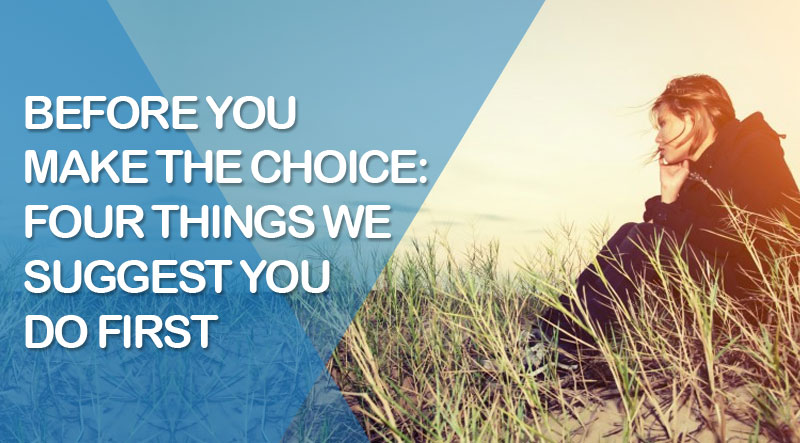 Before You Make the Choice: Four Things We Suggest You Do First