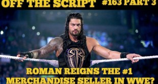 FAKE NEWS! Roman Reigns Take Spot As #1 Merchandise Seller In WWE? - WWE off The Script #163 Part 3
