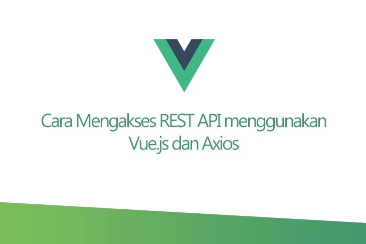 Cara Mengakses REST API Menggunakan Vue.js dan Axios