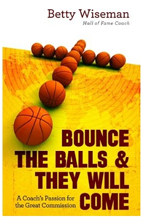 Betty Wiseman - Bounce the Balls and They Will Come: A Coach's Passion for the Great Commission