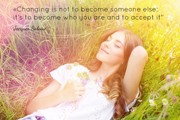 Changing is not to become someone else; it's to become who you are and to accept it
