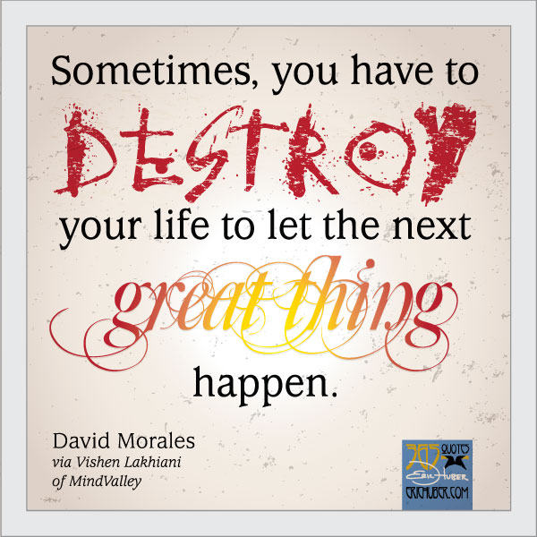 Sometimes, you have to destroy your life to let the next great thing happen. David Morales via Vishen Lakhiani of Mindvalley