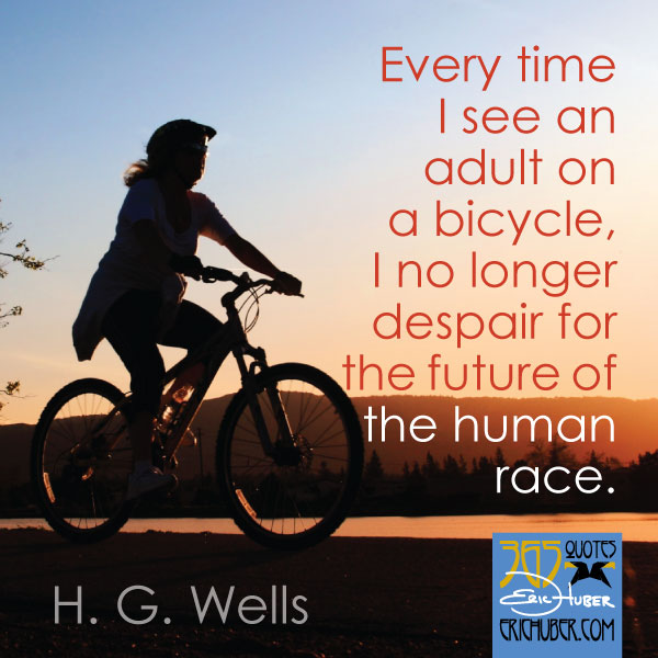 Every time I see an adult on a bicycle, I no longer despair for the future of the human race. - H.G. Wells