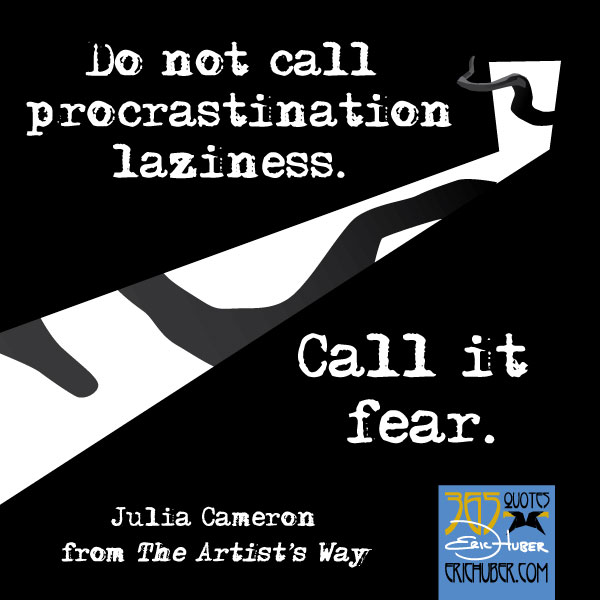 Do not call procrastination laziness. Call it fear. - Julia Cameron