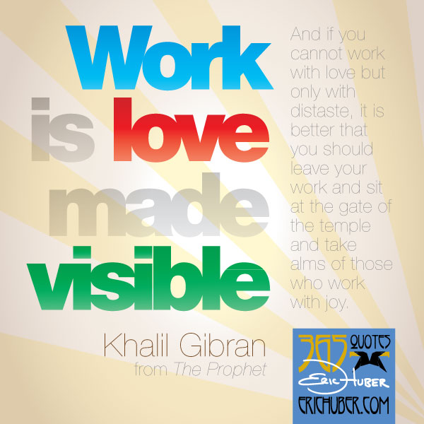 Work is love made visable. Khalil Gibran, The Prophet