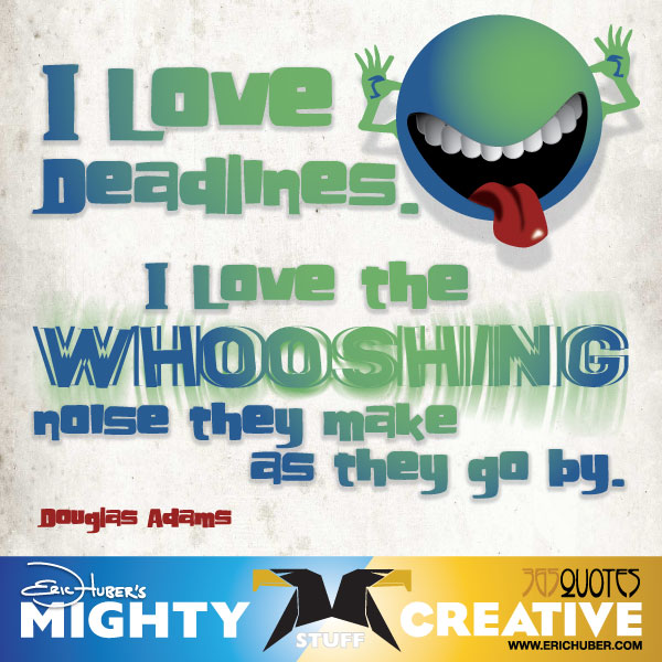 I love deadlines. I love the whooshing sound they make as they go by. - Douglas Adams