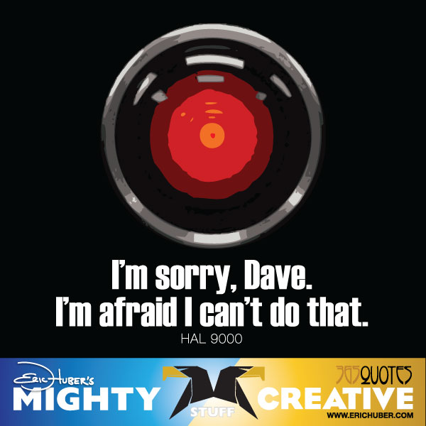 I'm sorry, Dave. I'm afraid I can't do that. HAL 9000