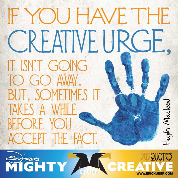 If you have the creative urge, it isn't going to go away. But sometimes it takes a while before you accept the fact. - Hugh Macleod
