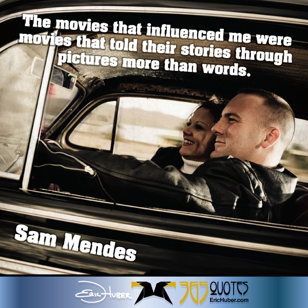 The movies that influenced me were movies that told their stories through pictures more than words. - Sam Mendes