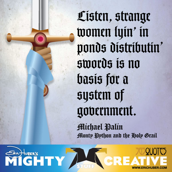 Listen, strange women lyin' in ponds distributin' swords is no basis for a system of government. - Michael Palin, Monty Python and the Holy Grail