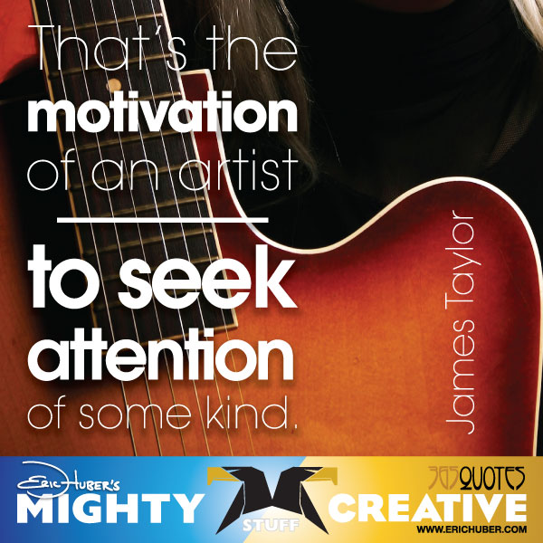 That's the motivation of an artist - to seek attention of some kind. - James Taylor