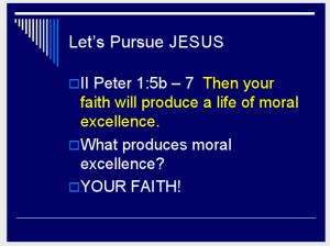 II Peter 1:5b – 7 Then your faith will produce a life of moral excellence. What produces moral excellence? YOUR FAITH! (Slide 5)