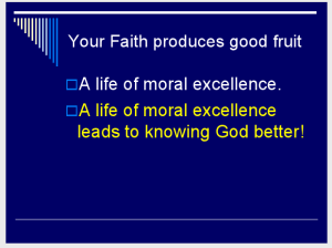 Your Faith produces good fruit—A life of moral excellence. A life of moral excellence leads to knowing God better! (Slide 6.)