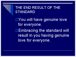 THE END RESULT OF THE STANDARD You will have genuine love for everyone. Embracing the standard will result in you having genuine love for everyone. (Slide 11)