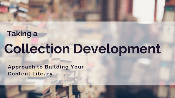 Taking a Library Collection Development Approach to Building Your Content Library