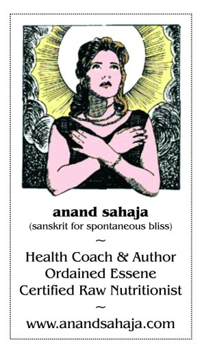 Anand Sahaja sanskrit for Spontaneous Bliss. Health Coach and Author, Ordained Essene and Certified Raw Food Nutritionist.