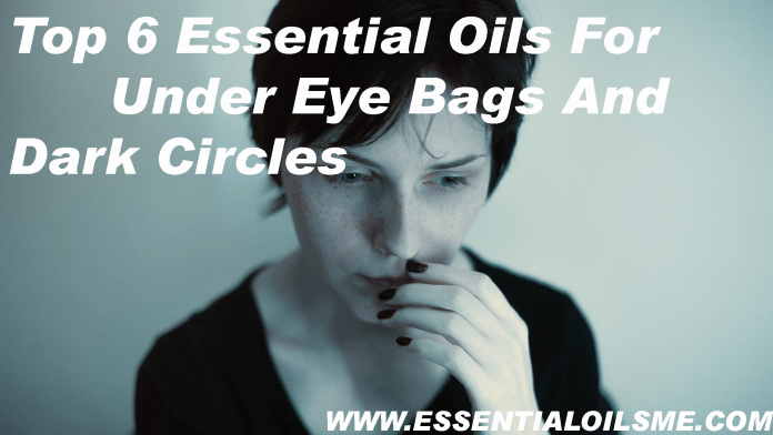 Top 6 Essential Oils for Under Eye Bags And Dark Circles