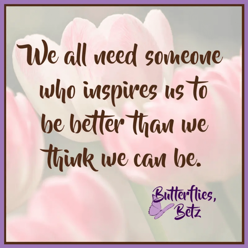 Quote: We all need someone who inspires us to be better than we think we can be.