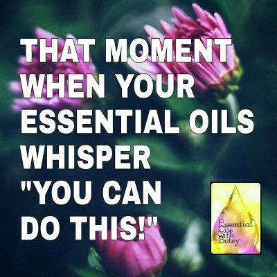 "That moment when your essential oils whisper, ""You can do this!"""