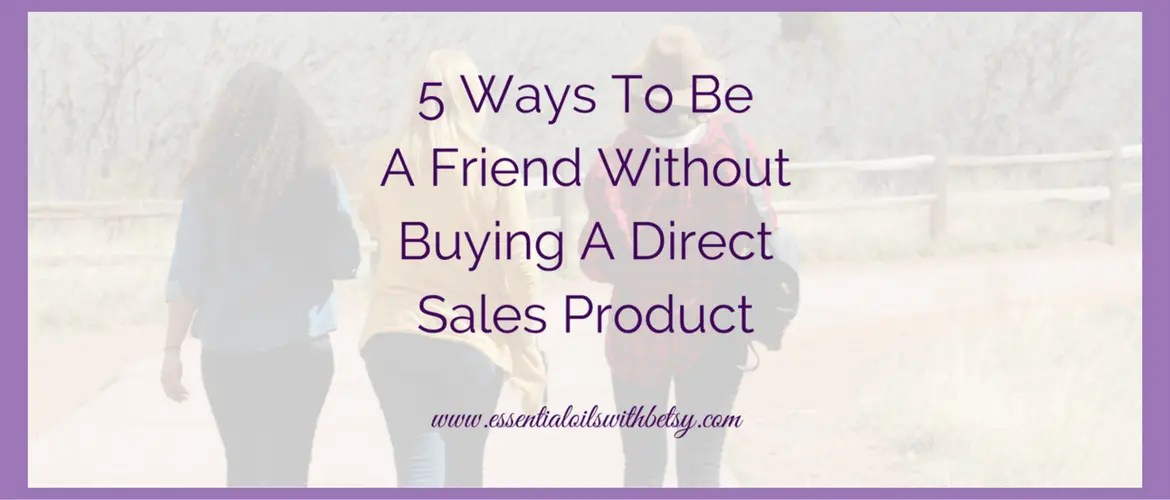 5 Ways To Be A Friend Without Buying A Direct Sales Product