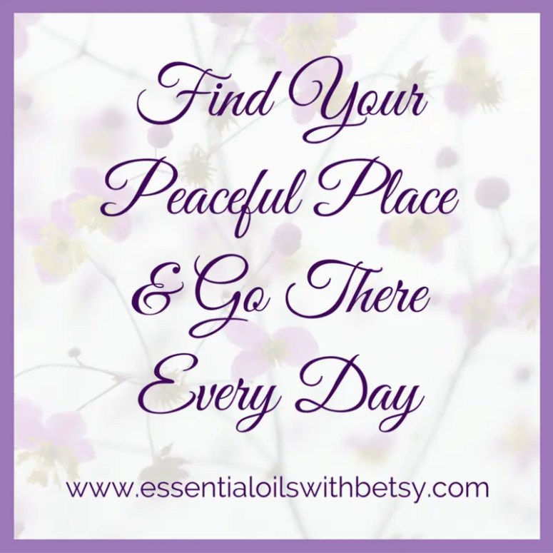 Find your peaceful place and go there every day.