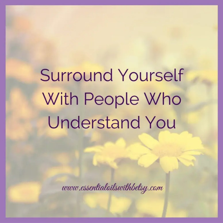 Surround yourself with people who understand you.