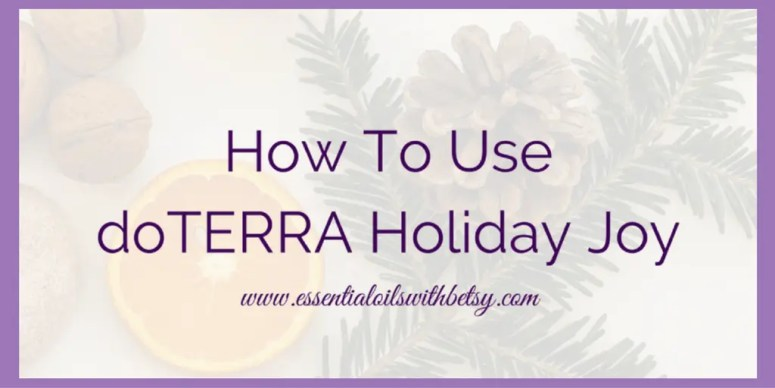 How to use doTERRA Holiday Joy essential oil holiday blend.