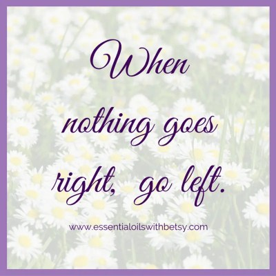 When nothing goes right, go left. Encouraging quote.