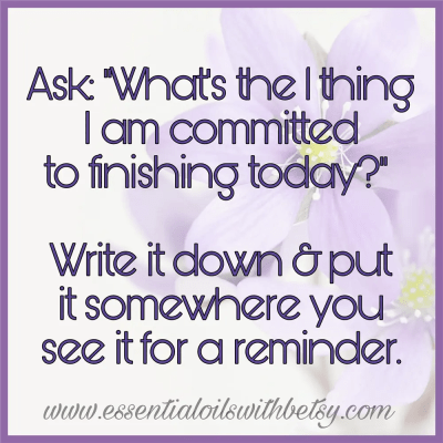 "Ask: ""What's the 1 thing I am committed to finishing today?"" Write it down & put it somewhere you see it for a reminder."